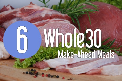 6 Whole30 Make-Ahead Meal Ideas